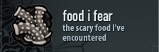 food i fear - the scary food I've encountered