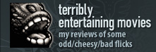terribly entertaining movies - my reviews of some odd/cheesy/bad flicks